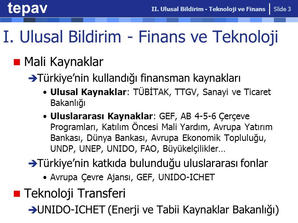 I. Ulusal Bildirim - Finans ve Teknoloji Mali Kaynaklar  Türkiye'nin kullandığı finansman kaynakları Ulusal Kaynaklar: TÜBİTAK, TTGV, Sanayi ve Ticar