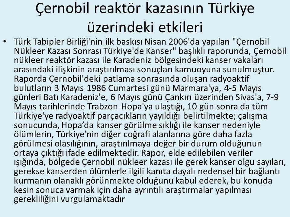 Çernobil reaktör kazasının Türkiye üzerindeki etkileri Türk Tabipler Birliği nin ilk baskısı Nisan 2006 da yapılan Çernobil Nükleer Kazası Sonrası Türkiye de Kanser başlıklı raporunda, Çernobil nükleer reaktör kazası ile Karadeniz bölgesindeki kanser vakaları arasındaki ilişkinin araştırılması sonuçları kamuoyuna sunulmuştur.