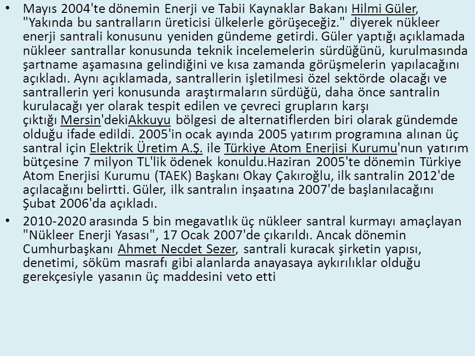 Mayıs 2004 te dönemin Enerji ve Tabii Kaynaklar Bakanı Hilmi Güler, Yakında bu santralların üreticisi ülkelerle görüşeceğiz. diyerek nükleer enerji santrali konusunu yeniden gündeme getirdi.