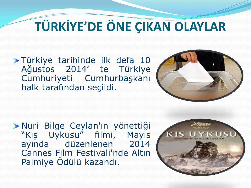 TÜRKİYE'DE ÖNE ÇIKAN OLAYLAR Türkiye tarihinde ilk defa 10 Ağustos 2014' te Türkiye Cumhuriyeti Cumhurbaşkanı halk tarafından seçildi. Nuri Bilge Ceyl