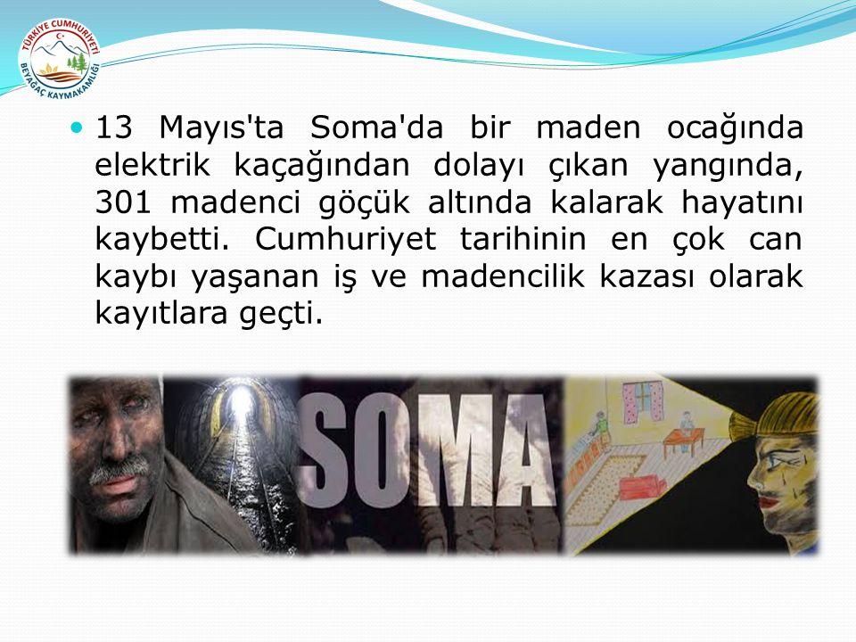13 Mayıs'ta Soma'da bir maden ocağında elektrik kaçağından dolayı çıkan yangında, 301 madenci göçük altında kalarak hayatını kaybetti. Cumhuriyet tari