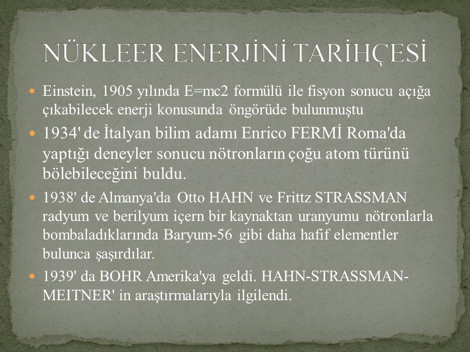 Einstein, 1905 yılında E=mc2 formülü ile fisyon sonucu açığa çıkabilecek enerji konusunda öngörüde bulunmuştu 1934 de İtalyan bilim adamı Enrico FERMİ Roma da yaptığı deneyler sonucu nötronların çoğu atom türünü bölebileceğini buldu.