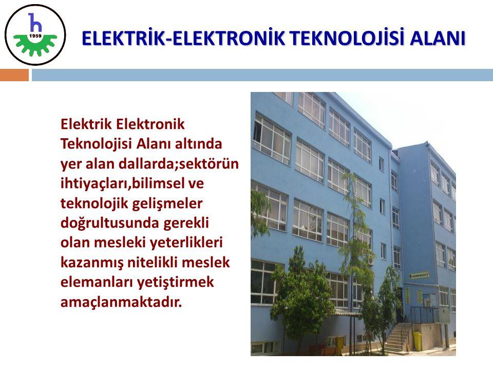 ELEKTRİK-ELEKTRONİK TEKNOLOJİSİ ALANI Elektrik Elektronik Teknolojisi Alanı altında yer alan dallarda;sektörün ihtiyaçları,bilimsel ve teknolojik geli