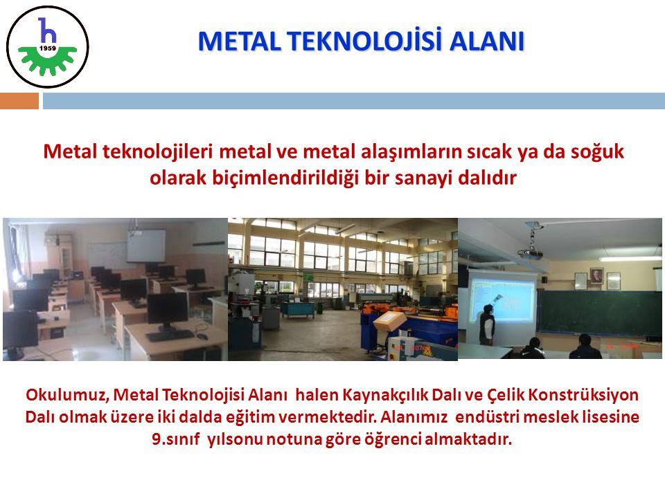 METAL TEKNOLOJİSİ ALANI Metal teknolojileri metal ve metal alaşımların sıcak ya da soğuk olarak biçimlendirildiği bir sanayi dalıdır Okulumuz, Metal T