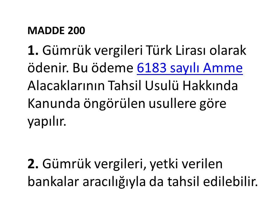 MADDE 200 1. Gümrük vergileri Türk Lirası olarak ödenir. Bu ödeme 6183 sayılı Amme Alacaklarının Tahsil Usulü Hakkında Kanunda öngörülen usullere göre