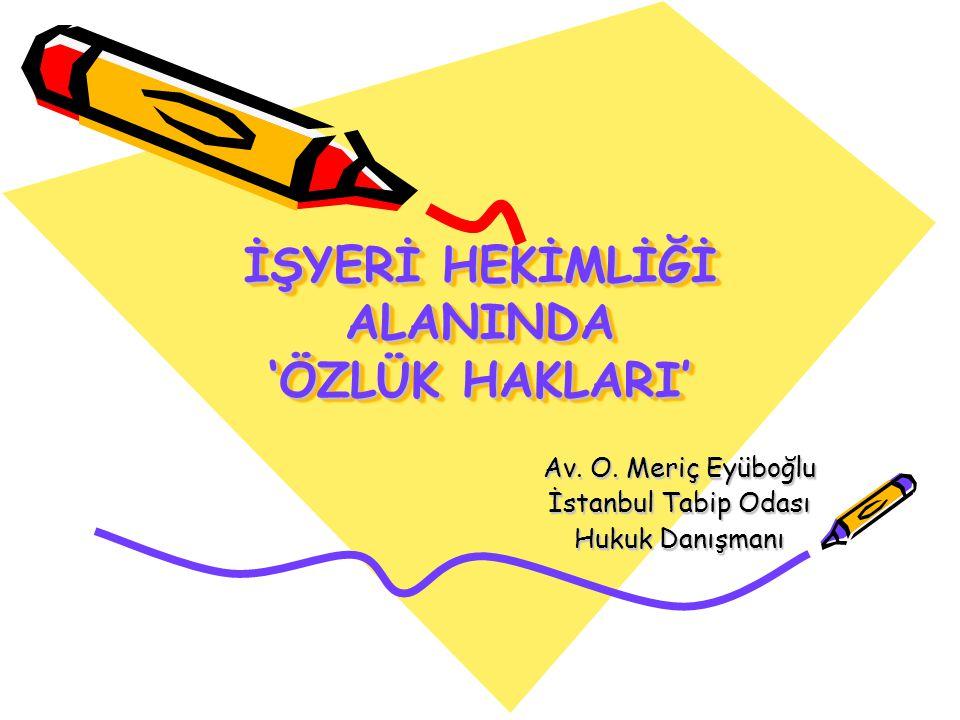 İŞYERİ HEKİMLİĞİ ALANINDA 'ÖZLÜK HAKLARI' Av. O. Meriç Eyüboğlu İstanbul Tabip Odası Hukuk Danışmanı