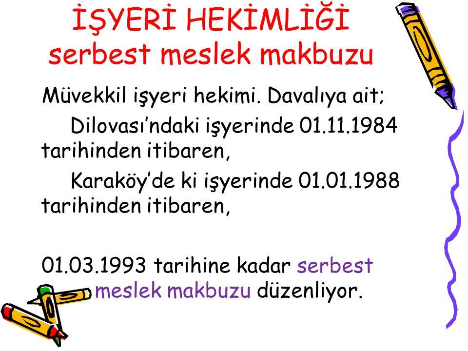 İŞYERİ HEKİMLİĞİ serbest meslek makbuzu Müvekkil işyeri hekimi. Davalıya ait; Dilovası'ndaki işyerinde 01.11.1984 tarihinden itibaren, Karaköy'de ki i