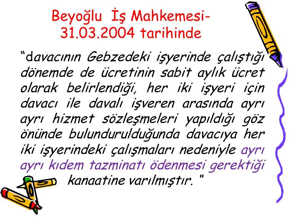 """Beyoğlu İş Mahkemesi- 31.03.2004 tarihinde """"davacının Gebzedeki işyerinde çalıştığı dönemde de ücretinin sabit aylık ücret olarak belirlendiği, her ik"""