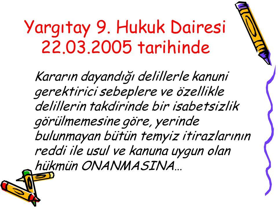 Yargıtay 9. Hukuk Dairesi 22.03.2005 tarihinde Kararın dayandığı delillerle kanuni gerektirici sebeplere ve özellikle delillerin takdirinde bir isabet