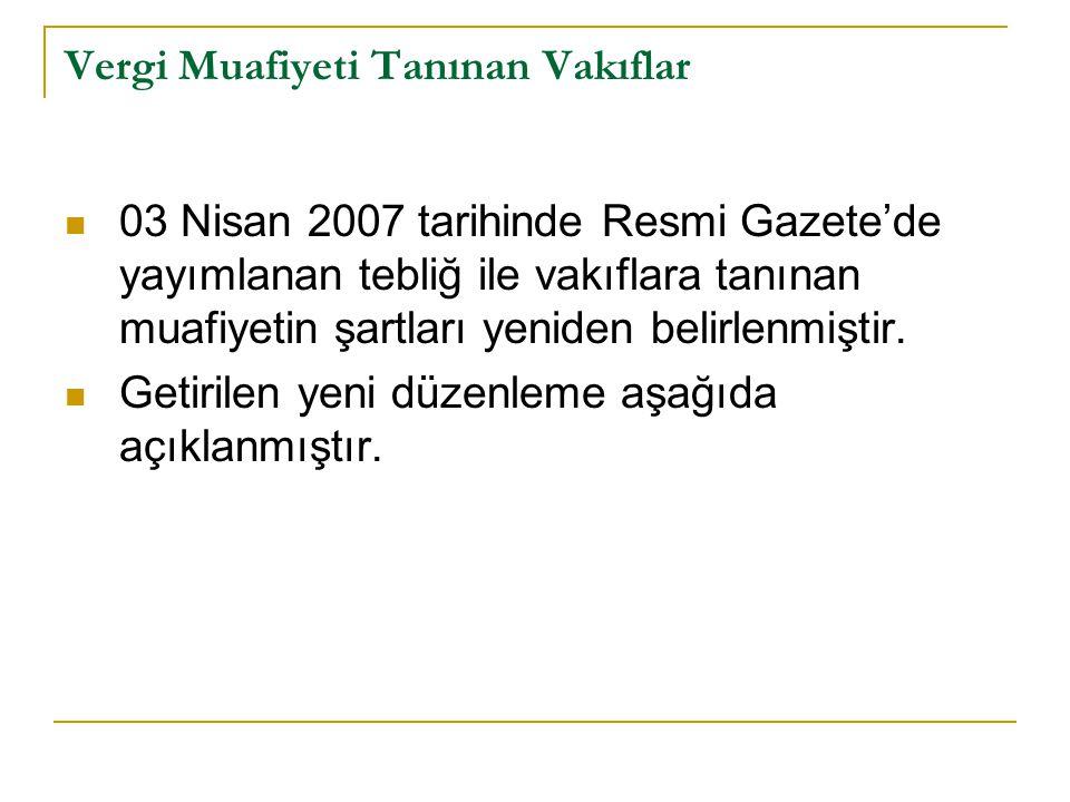 Vergi Muafiyeti Tanınan Vakıflar 03 Nisan 2007 tarihinde Resmi Gazete'de yayımlanan tebliğ ile vakıflara tanınan muafiyetin şartları yeniden belirlenmiştir.