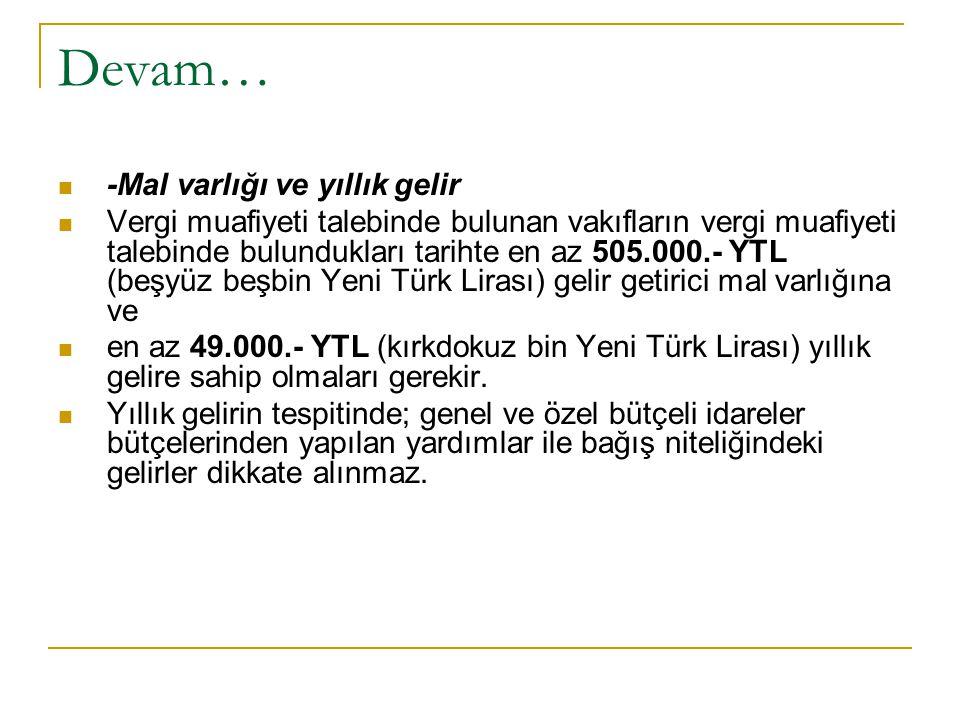 Devam… -Mal varlığı ve yıllık gelir Vergi muafiyeti talebinde bulunan vakıfların vergi muafiyeti talebinde bulundukları tarihte en az 505.000.- YTL (beşyüz beşbin Yeni Türk Lirası) gelir getirici mal varlığına ve en az 49.000.- YTL (kırkdokuz bin Yeni Türk Lirası) yıllık gelire sahip olmaları gerekir.