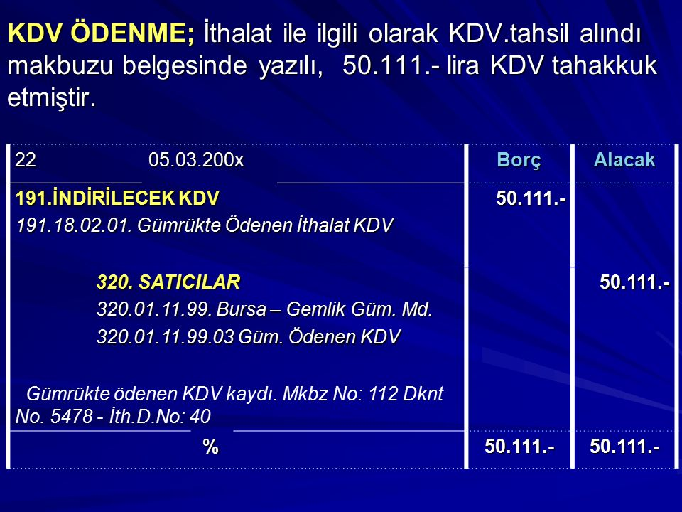 KDV ÖDENME; İthalat ile ilgili olarak KDV.tahsil alındı makbuzu belgesinde yazılı, 50.111.- lira KDV tahakkuk etmiştir. 2205.03.200xBorçAlacak 191.İND