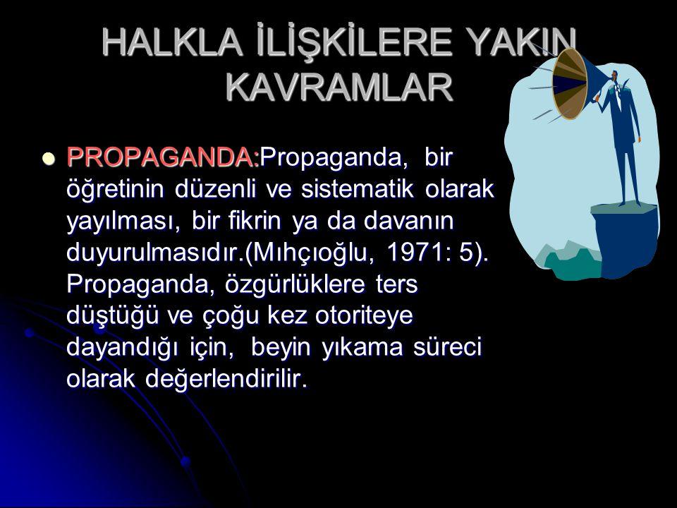 HALKLA İLİŞKİLERE YAKIN KAVRAMLAR PROPAGANDA:Propaganda, bir öğretinin düzenli ve sistematik olarak yayılması, bir fikrin ya da davanın duyurulmasıdır