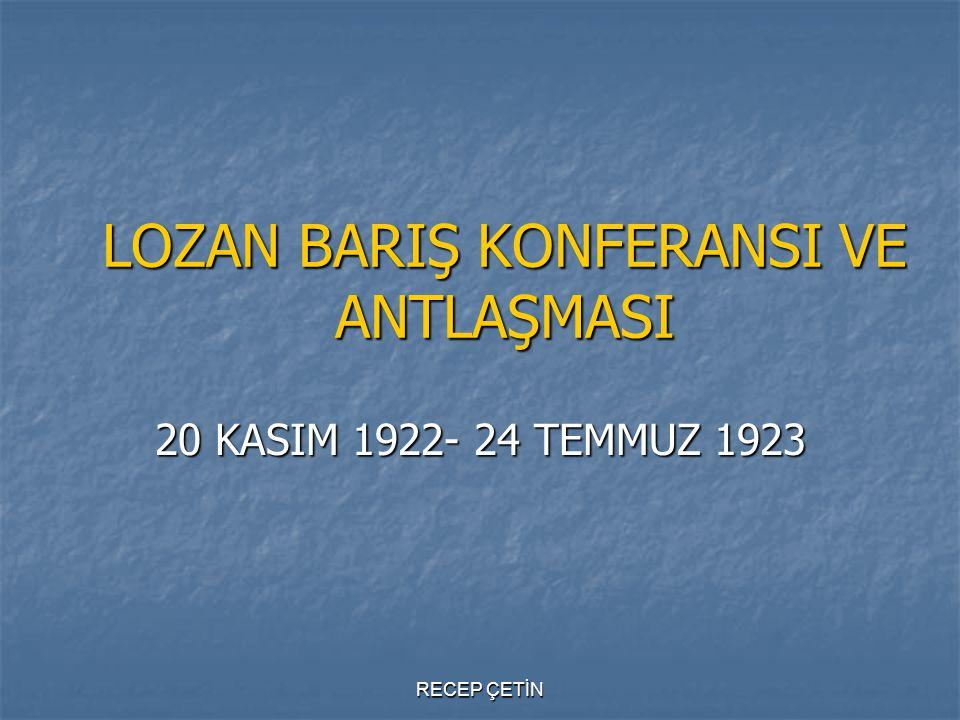 LOZAN BARIŞ KONFERANSI VE ANTLAŞMASI 20 KASIM 1922- 24 TEMMUZ 1923 RECEP ÇETİN