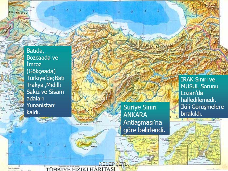 Suriye Sınırı ANKARA Antlaşması'na göre belirlendi. IRAK Sınırı ve MUSUL Sorunu Lozan'da halledilemedi. İkili Görüşmelere bırakıldı. Batıda, Bozcaada
