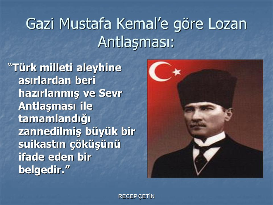 Gazi Mustafa Kemal'e göre Lozan Antlaşması: Türk milleti aleyhine asırlardan beri hazırlanmış ve Sevr Antlaşması ile tamamlandığı zannedilmiş büyük bir suikastın çöküşünü ifade eden bir belgedir. RECEP ÇETİN