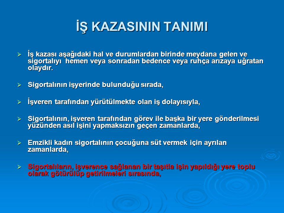 İŞ KAZASININ TANIMI  İş kazası aşağıdaki hal ve durumlardan birinde meydana gelen ve sigortalıyı hemen veya sonradan bedence veya ruhça arızaya uğrat