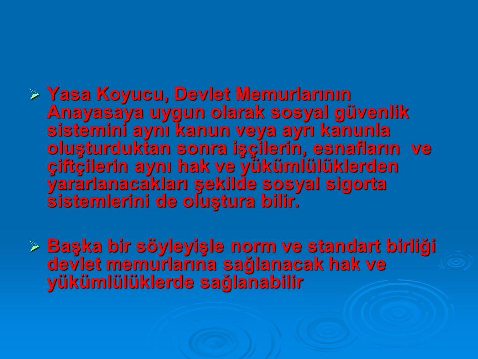  Yasa Koyucu, Devlet Memurlarının Anayasaya uygun olarak sosyal güvenlik sistemini aynı kanun veya ayrı kanunla oluşturduktan sonra işçilerin, esnafl