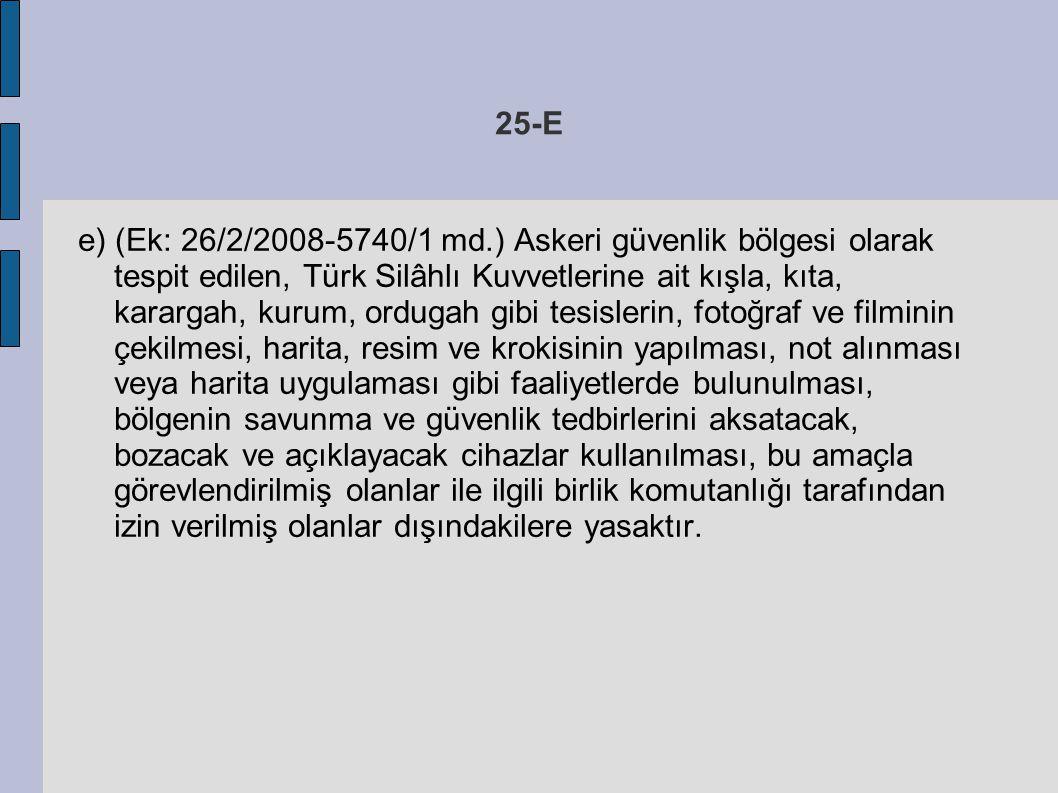 25-E e) (Ek: 26/2/2008-5740/1 md.) Askeri güvenlik bölgesi olarak tespit edilen, Türk Silâhlı Kuvvetlerine ait kışla, kıta, karargah, kurum, ordugah g