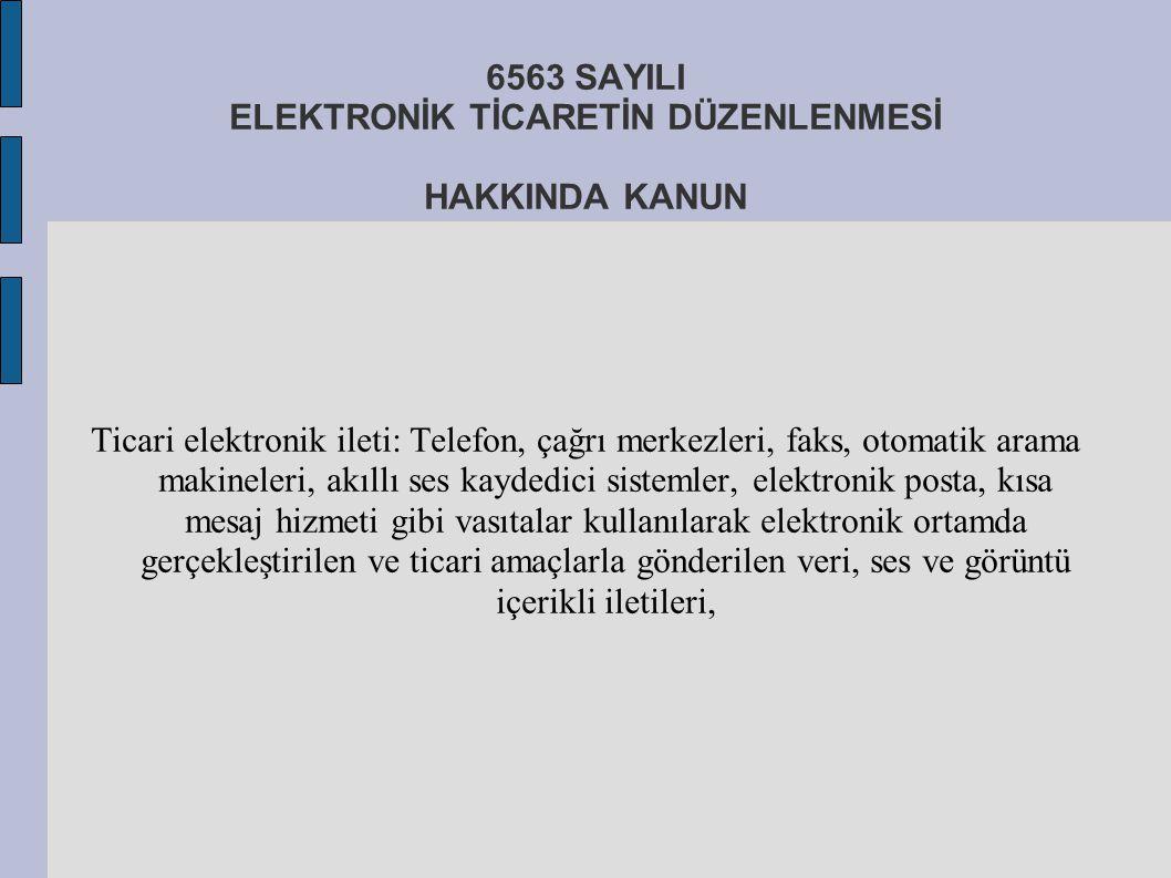 6563 SAYILI ELEKTRONİK TİCARETİN DÜZENLENMESİ HAKKINDA KANUN Ticari elektronik ileti: Telefon, çağrı merkezleri, faks, otomatik arama makineleri, akıl