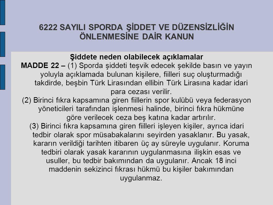 6222 SAYILI SPORDA ŞİDDET VE DÜZENSİZLİĞİN ÖNLENMESİNE DAİR KANUN Şiddete neden olabilecek açıklamalar MADDE 22 – (1) Sporda şiddeti teşvik edecek şek