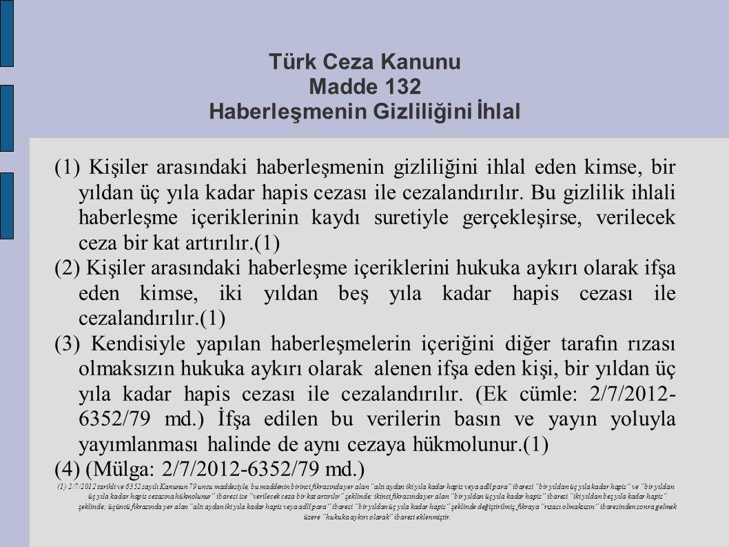 Türk Ceza Kanunu Madde 132 Haberleşmenin Gizliliğini İhlal (1) Kişiler arasındaki haberleşmenin gizliliğini ihlal eden kimse, bir yıldan üç yıla kadar