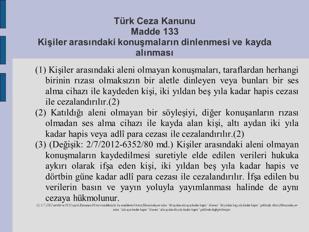 Türk Ceza Kanunu Madde 133 Kişiler arasındaki konuşmaların dinlenmesi ve kayda alınması (1) Kişiler arasındaki aleni olmayan konuşmaları, taraflardan