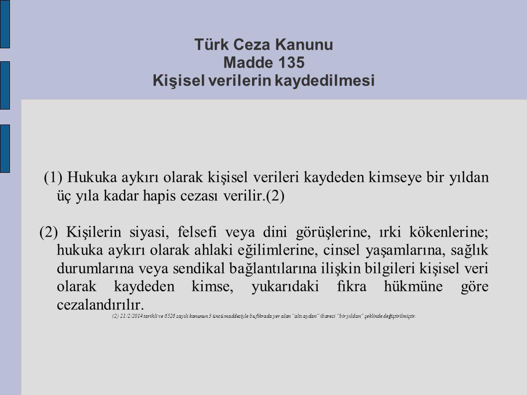Türk Ceza Kanunu Madde 135 Kişisel verilerin kaydedilmesi (1) Hukuka aykırı olarak kişisel verileri kaydeden kimseye bir yıldan üç yıla kadar hapis ce