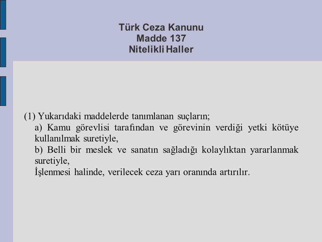 Türk Ceza Kanunu Madde 137 Nitelikli Haller (1) Yukarıdaki maddelerde tanımlanan suçların; a) Kamu görevlisi tarafından ve görevinin verdiği yetki köt