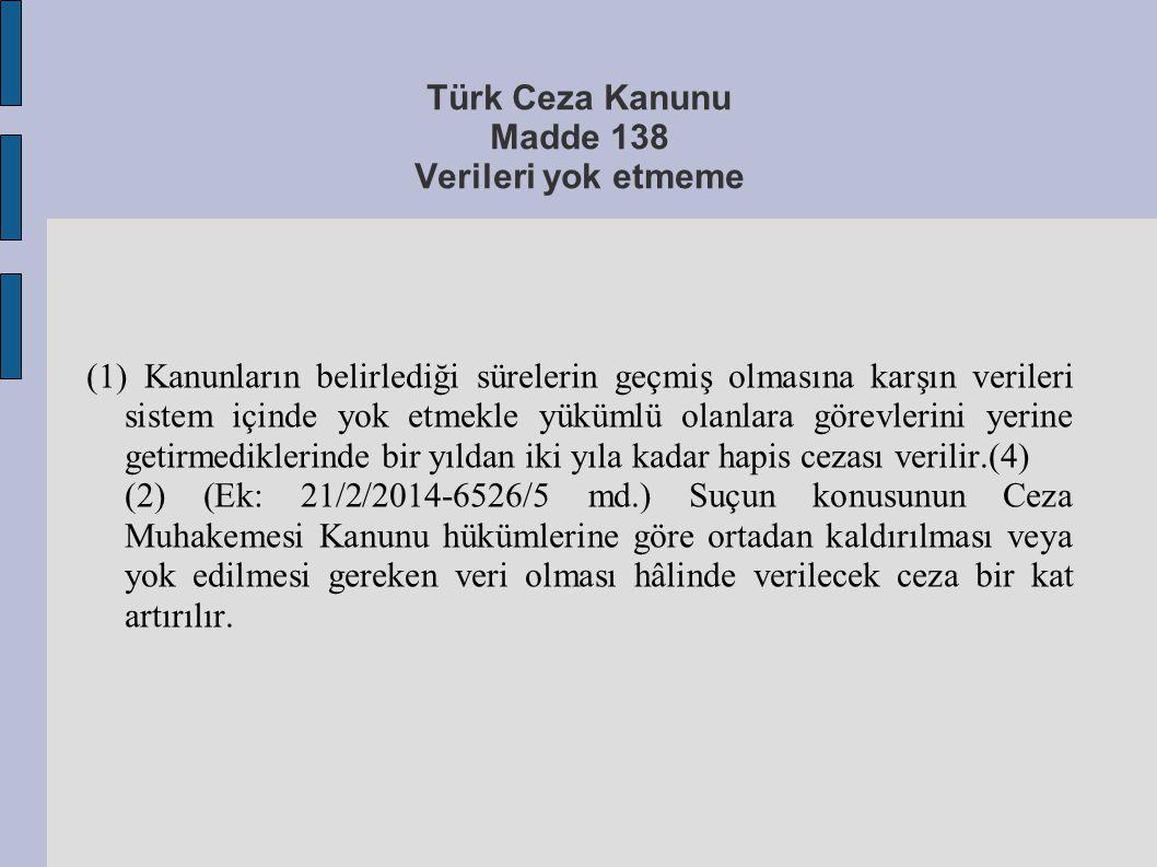 Türk Ceza Kanunu Madde 138 Verileri yok etmeme (1) Kanunların belirlediği sürelerin geçmiş olmasına karşın verileri sistem içinde yok etmekle yükümlü