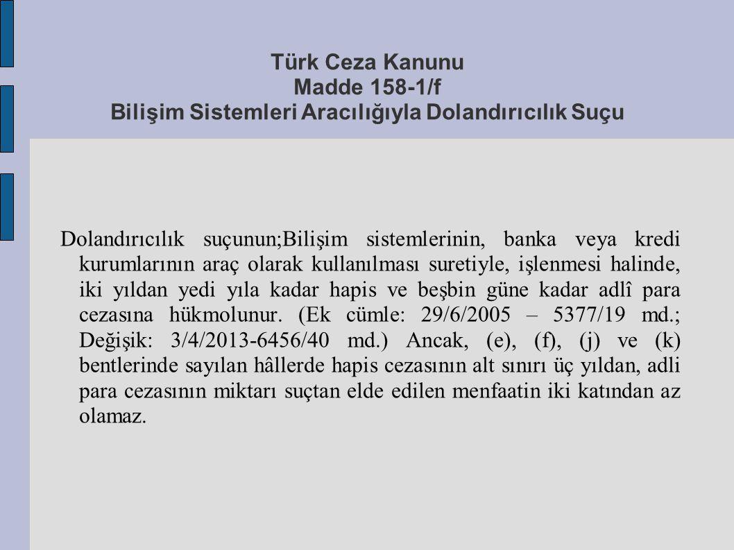 Türk Ceza Kanunu Madde 158-1/f Bilişim Sistemleri Aracılığıyla Dolandırıcılık Suçu Dolandırıcılık suçunun;Bilişim sistemlerinin, banka veya kredi kuru