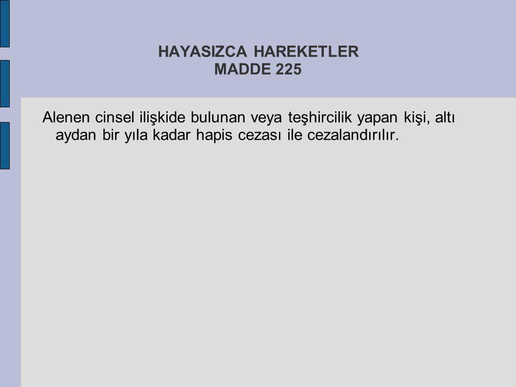 HAYASIZCA HAREKETLER MADDE 225 Alenen cinsel ilişkide bulunan veya teşhircilik yapan kişi, altı aydan bir yıla kadar hapis cezası ile cezalandırılır.