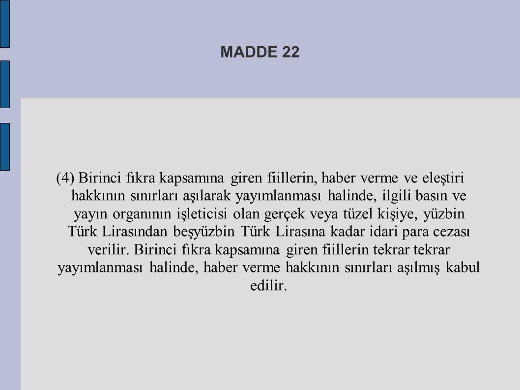 MADDE 22 (4) Birinci fıkra kapsamına giren fiillerin, haber verme ve eleştiri hakkının sınırları aşılarak yayımlanması halinde, ilgili basın ve yayın