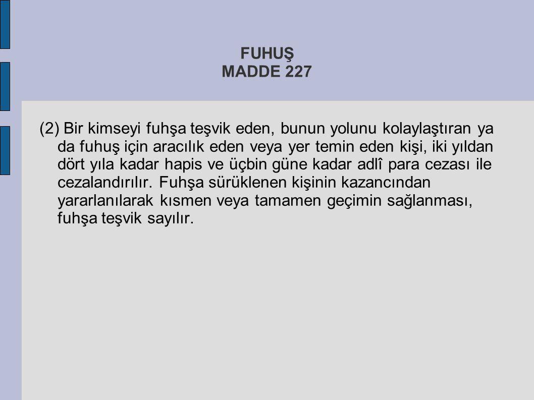 FUHUŞ MADDE 227 (2) Bir kimseyi fuhşa teşvik eden, bunun yolunu kolaylaştıran ya da fuhuş için aracılık eden veya yer temin eden kişi, iki yıldan dört