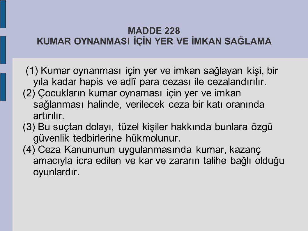 MADDE 228 KUMAR OYNANMASI İÇİN YER VE İMKAN SAĞLAMA (1) Kumar oynanması için yer ve imkan sağlayan kişi, bir yıla kadar hapis ve adlî para cezası ile