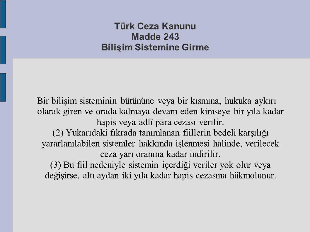 Türk Ceza Kanunu Madde 243 Bilişim Sistemine Girme Bir bilişim sisteminin bütününe veya bir kısmına, hukuka aykırı olarak giren ve orada kalmaya devam