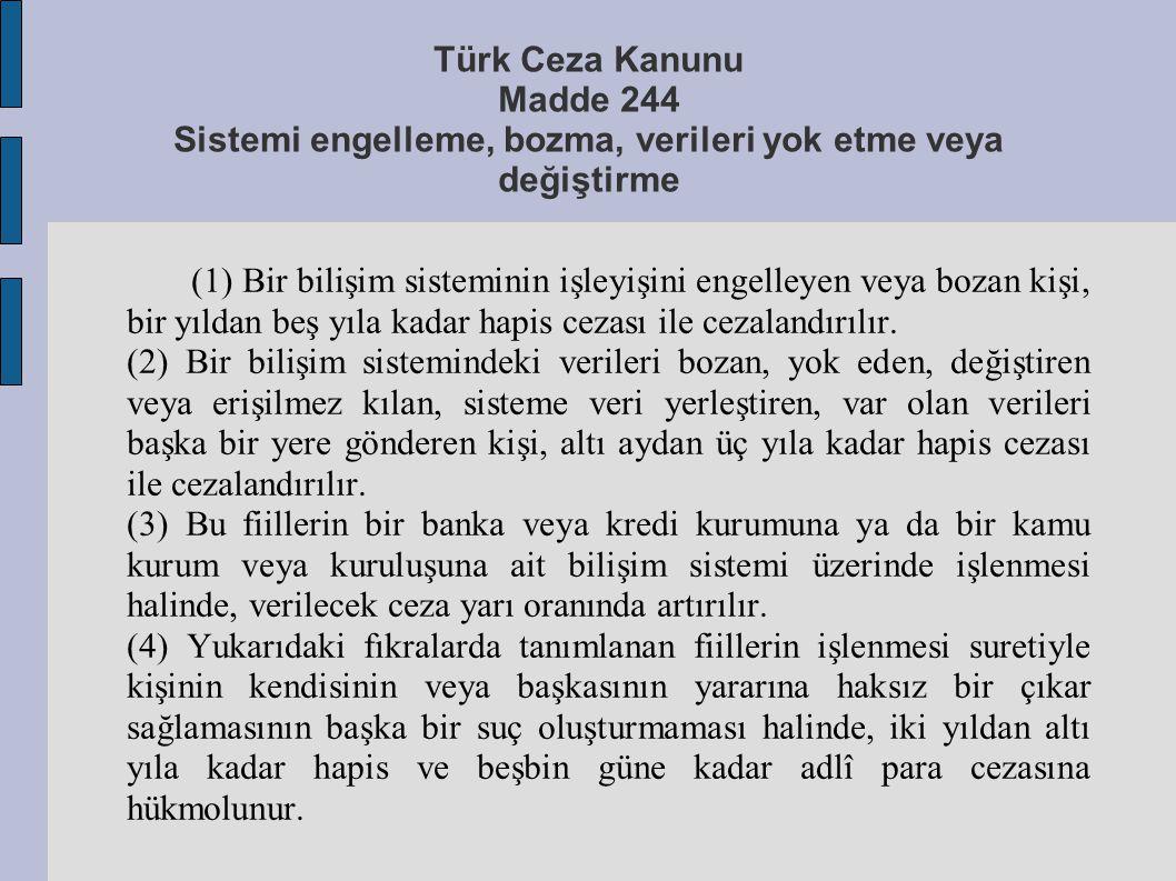 Türk Ceza Kanunu Madde 244 Sistemi engelleme, bozma, verileri yok etme veya değiştirme (1) Bir bilişim sisteminin işleyişini engelleyen veya bozan kiş