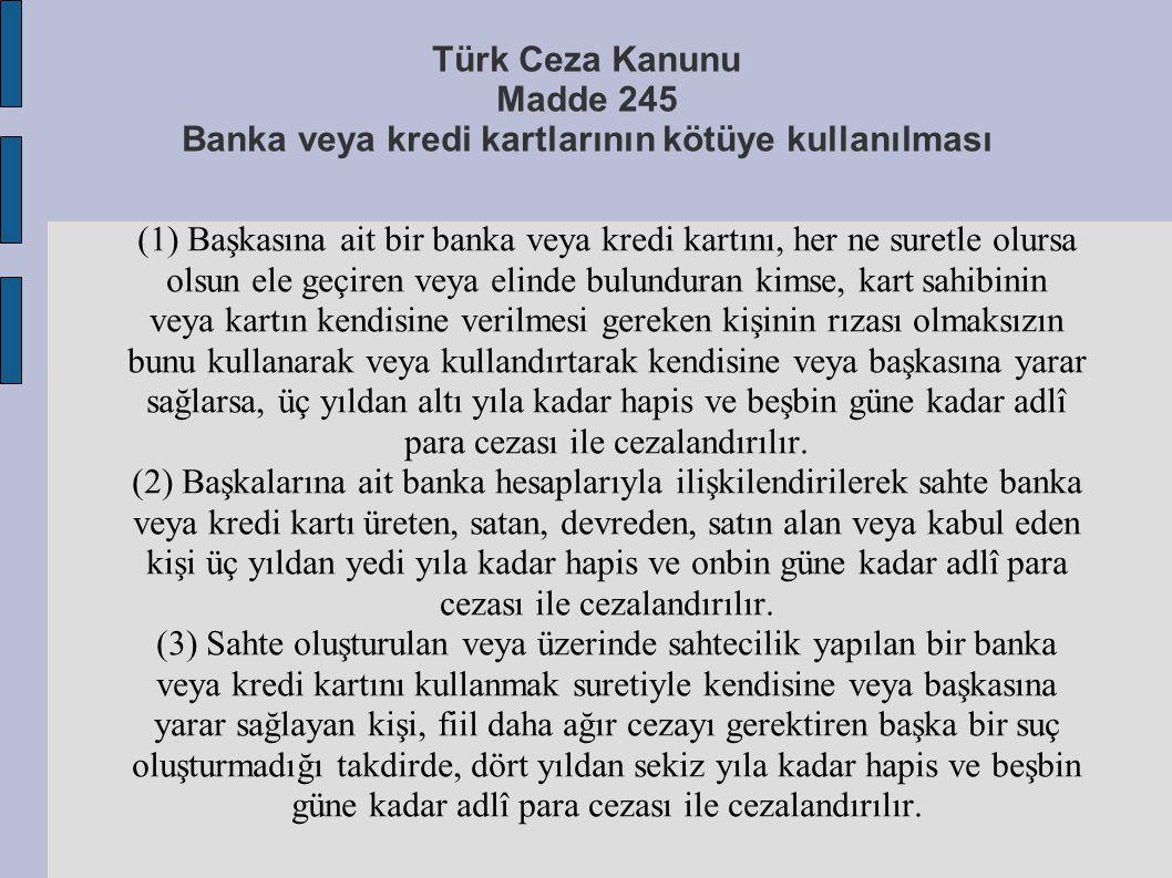 Türk Ceza Kanunu Madde 245 Banka veya kredi kartlarının kötüye kullanılması (1) Başkasına ait bir banka veya kredi kartını, her ne suretle olursa olsu