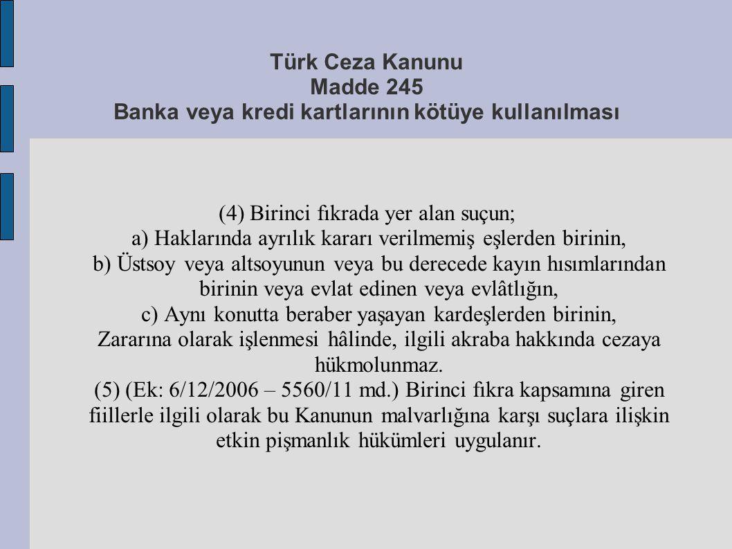 Türk Ceza Kanunu Madde 245 Banka veya kredi kartlarının kötüye kullanılması (4) Birinci fıkrada yer alan suçun; a) Haklarında ayrılık kararı verilmemi