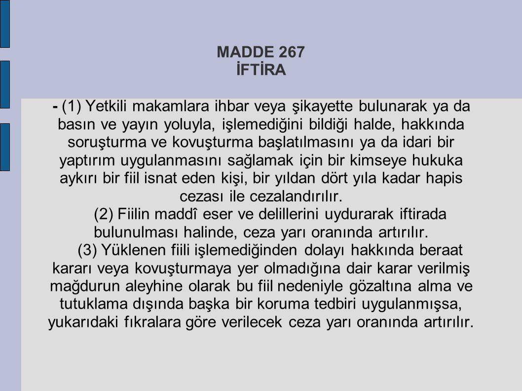 MADDE 267 İFTİRA - (1) Yetkili makamlara ihbar veya şikayette bulunarak ya da basın ve yayın yoluyla, işlemediğini bildiği halde, hakkında soruşturma