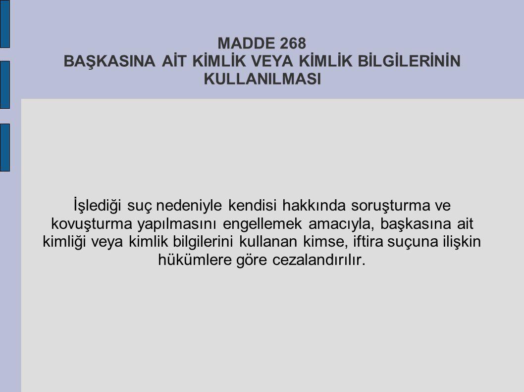 MADDE 268 BAŞKASINA AİT KİMLİK VEYA KİMLİK BİLGİLERİNİN KULLANILMASI İşlediği suç nedeniyle kendisi hakkında soruşturma ve kovuşturma yapılmasını enge