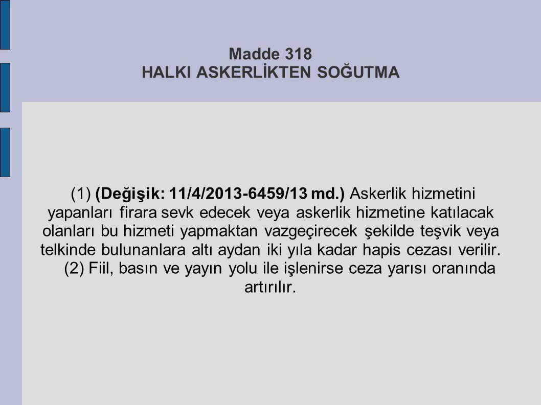Madde 318 HALKI ASKERLİKTEN SOĞUTMA (1) (Değişik: 11/4/2013-6459/13 md.) Askerlik hizmetini yapanları firara sevk edecek veya askerlik hizmetine katıl