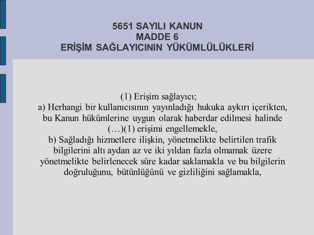5651 SAYILI KANUN MADDE 6 ERİŞİM SAĞLAYICININ YÜKÜMLÜLÜKLERİ (1) Erişim sağlayıcı; a) Herhangi bir kullanıcısının yayınladığı hukuka aykırı içerikten