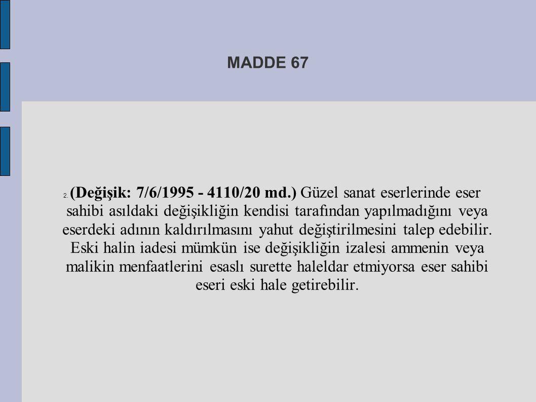 MADDE 67 2. (Değişik: 7/6/1995 - 4110/20 md.) Güzel sanat eserlerinde eser sahibi asıldaki değişikliğin kendisi tarafından yapılmadığını veya eserdeki