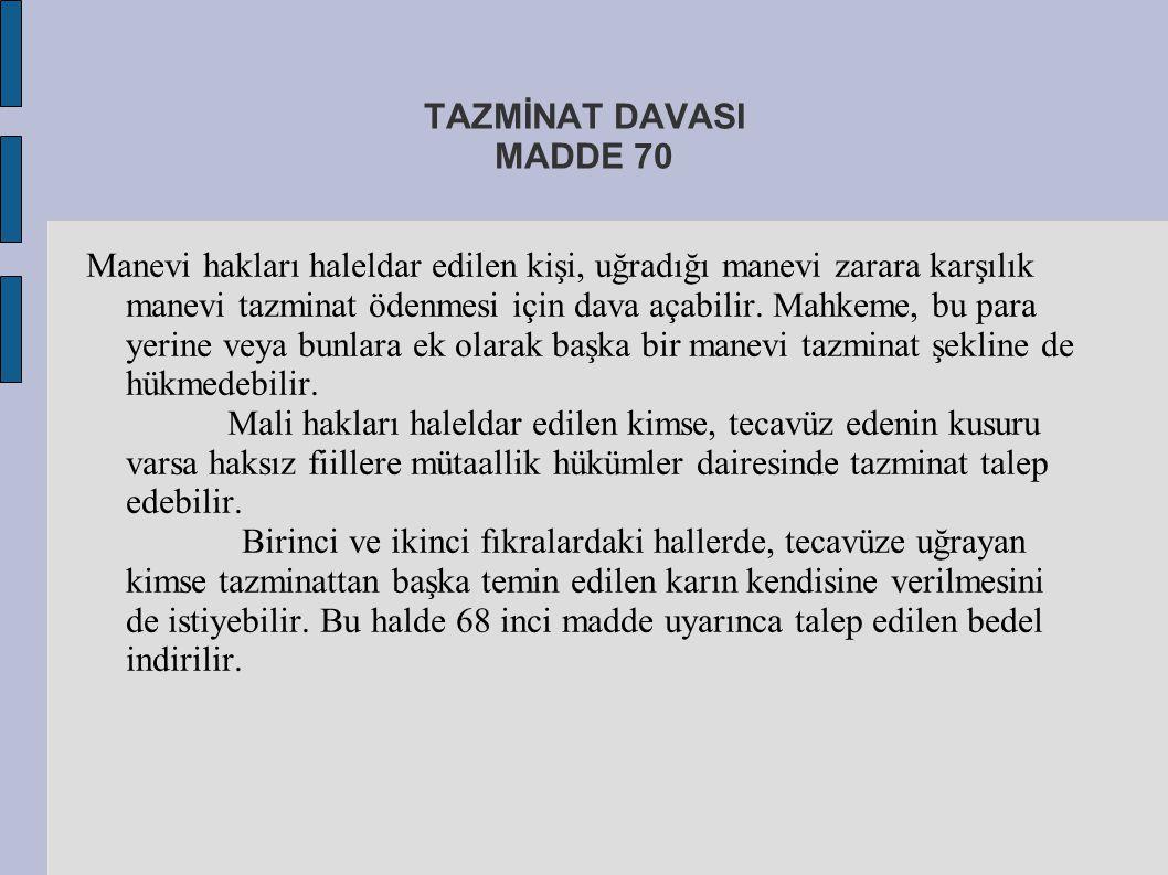 TAZMİNAT DAVASI MADDE 70 Manevi hakları haleldar edilen kişi, uğradığı manevi zarara karşılık manevi tazminat ödenmesi için dava açabilir. Mahkeme, bu