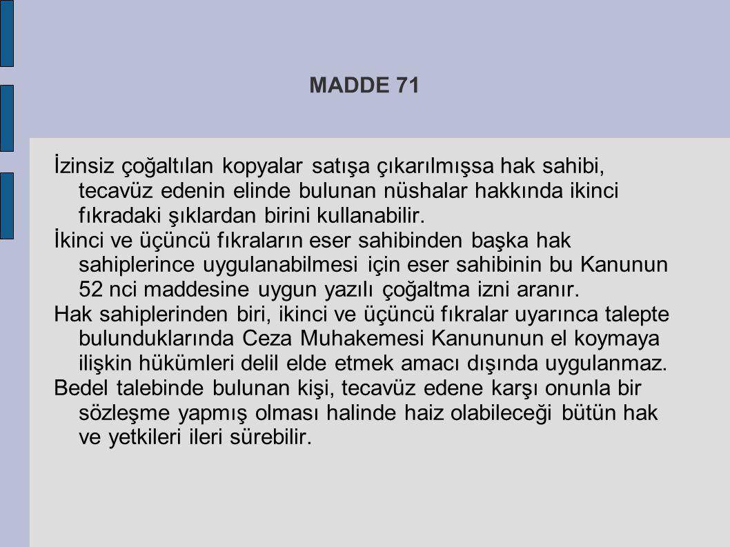 MADDE 71 İzinsiz çoğaltılan kopyalar satışa çıkarılmışsa hak sahibi, tecavüz edenin elinde bulunan nüshalar hakkında ikinci fıkradaki şıklardan birini