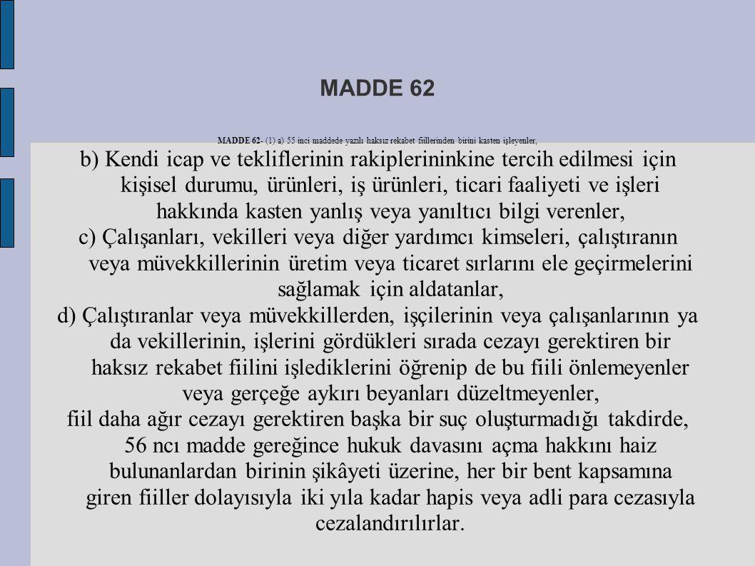 MADDE 62 MADDE 62- (1) a) 55 inci maddede yazılı haksız rekabet fiillerinden birini kasten işleyenler, b) Kendi icap ve tekliflerinin rakiplerininkine