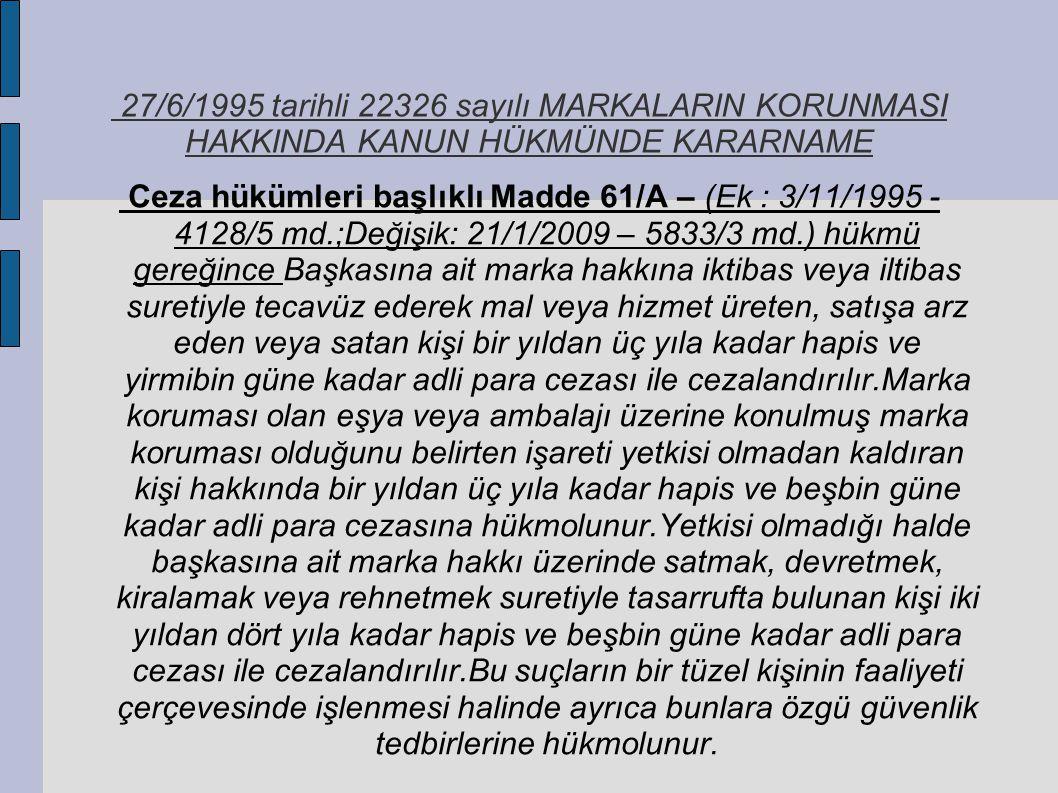 27/6/1995 tarihli 22326 sayılı MARKALARIN KORUNMASI HAKKINDA KANUN HÜKMÜNDE KARARNAME Ceza hükümleri başlıklı Madde 61/A – (Ek : 3/11/1995 - 4128/5 md