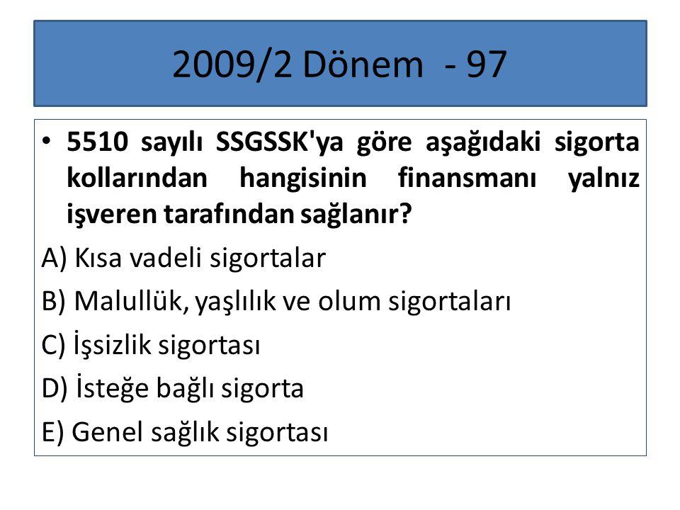 2009/2 Dönem - 97 5510 sayılı SSGSSK'ya göre aşağıdaki sigorta kollarından hangisinin finansmanı yalnız işveren tarafından sağlanır? A) Kısa vadeli si