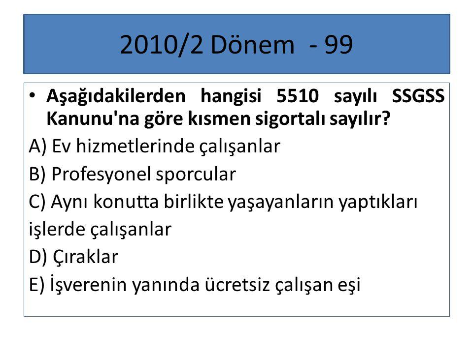 2010/2 Dönem - 99 Aşağıdakilerden hangisi 5510 sayılı SSGSS Kanunu'na göre kısmen sigortalı sayılır? A) Ev hizmetlerinde çalışanlar B) Profesyonel spo